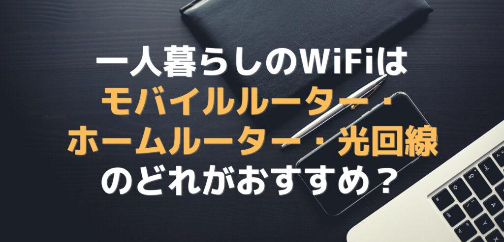 一人暮らしのWiFiはモバイルルーター・ホームルーター・光回線のどれがおすすめ?