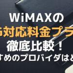 WiMAXの5G対応料金プラン徹底比較!おすすめプロバイダはどこ?