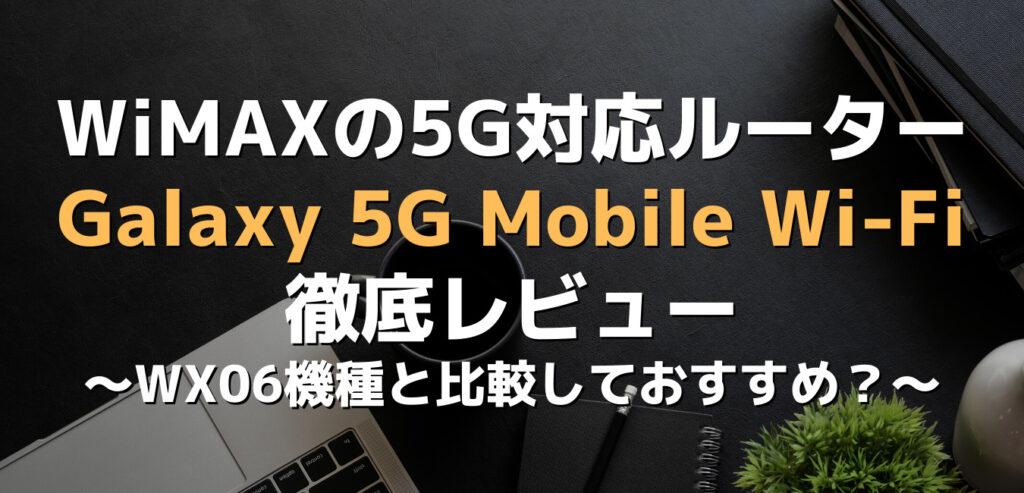 WiMAXの5G対応ルーター・Galaxy 5G mobile Wi-Fi徹底レビュー